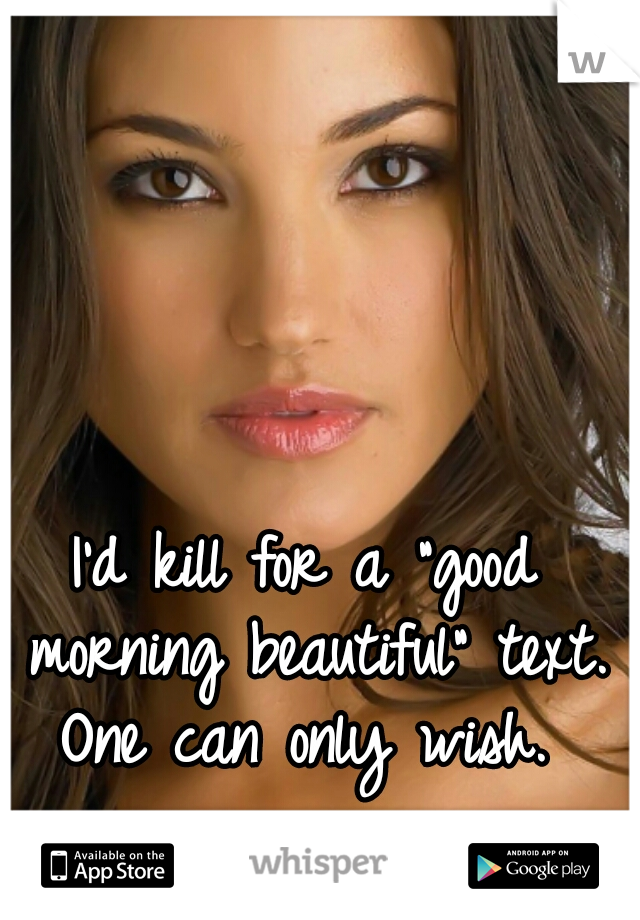 """I'd kill for a """"good morning beautiful"""" text. One can only wish."""
