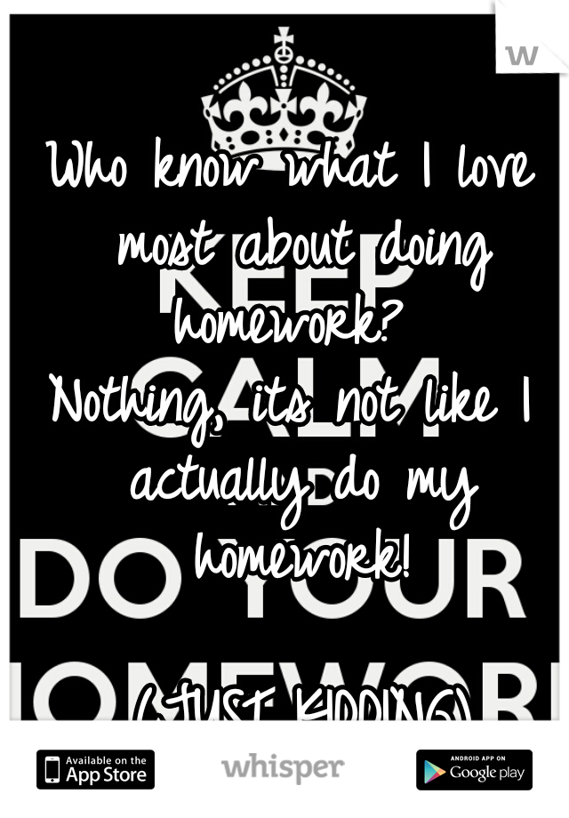 Who know what I love most about doing homework?  Nothing, its not like I actually do my homework!                    (JUST KIDDING)