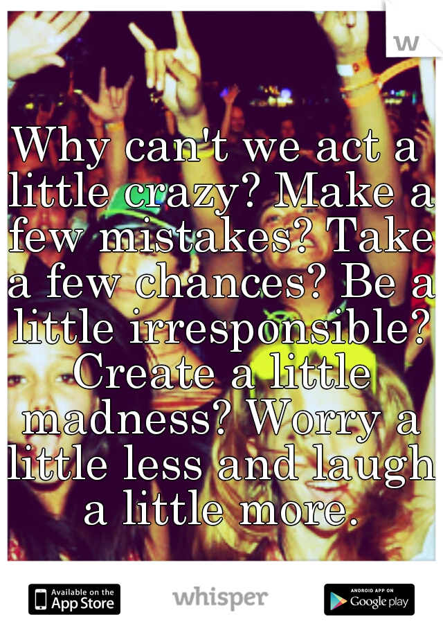 Why can't we act a little crazy? Make a few mistakes? Take a few chances? Be a little irresponsible? Create a little madness? Worry a little less and laugh a little more.