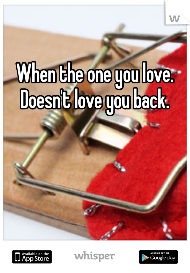 When the one you love. Doesn't love you back.