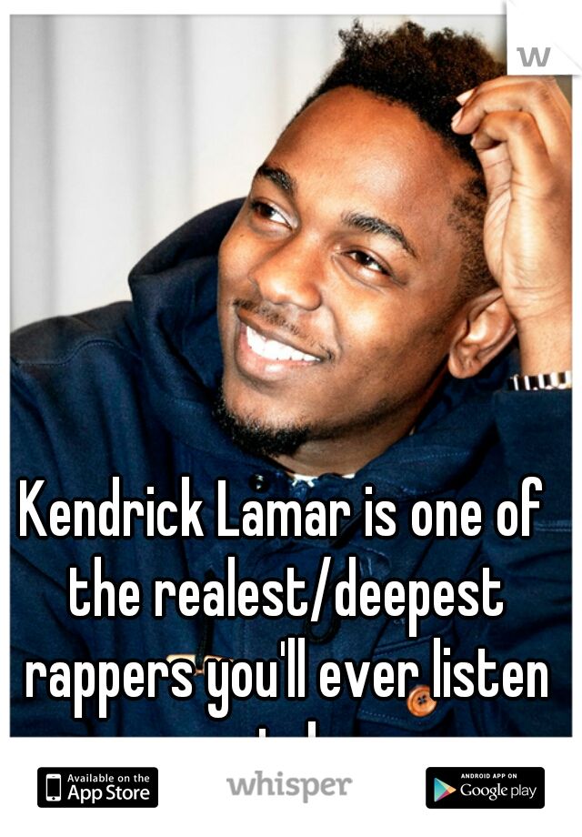 Kendrick Lamar is one of the realest/deepest rappers you'll ever listen to!