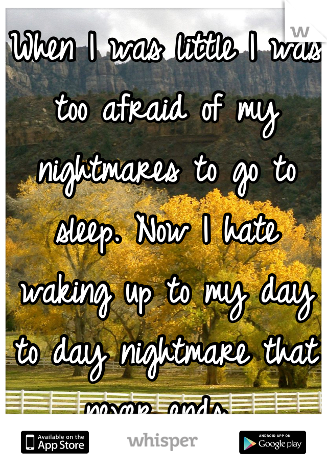 When I was little I was too afraid of my nightmares to go to sleep. Now I hate waking up to my day to day nightmare that never ends.