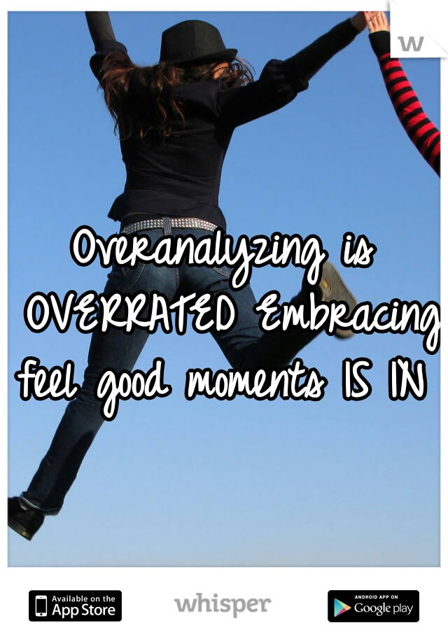 Overanalyzing is OVERRATED Embracing feel good moments IS IN