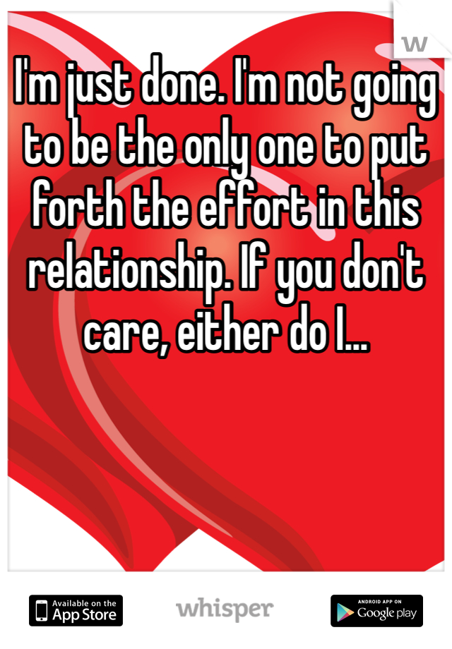 I'm just done. I'm not going to be the only one to put forth the effort in this relationship. If you don't care, either do I...