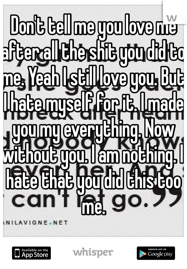 Don't tell me you love me after all the shit you did to me. Yeah I still love you. But I hate myself for it. I made you my everything. Now without you. I am nothing. I hate that you did this too me.