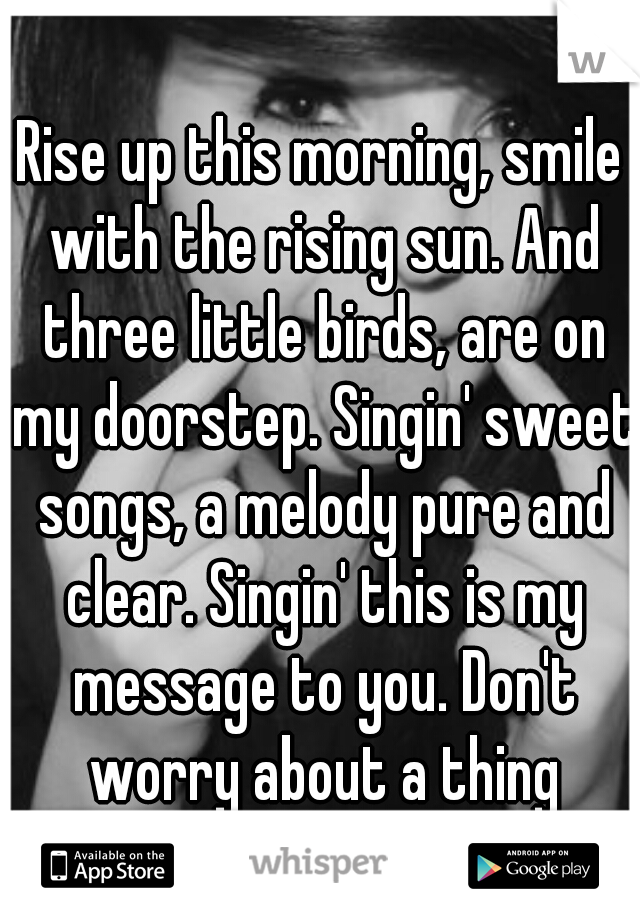 Rise up this morning, smile with the rising sun. And three little birds, are on my doorstep. Singin' sweet songs, a melody pure and clear. Singin' this is my message to you. Don't worry about a thing