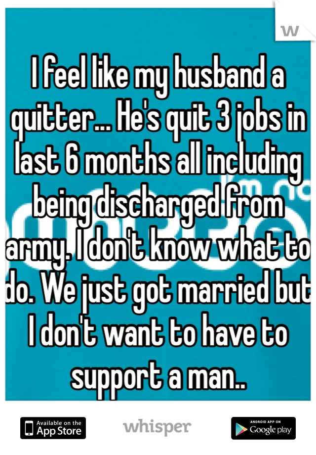 I feel like my husband a quitter... He's quit 3 jobs in last 6 months all including being discharged from army. I don't know what to do. We just got married but I don't want to have to support a man..