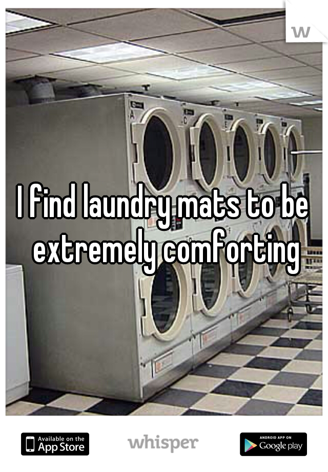 I find laundry mats to be extremely comforting