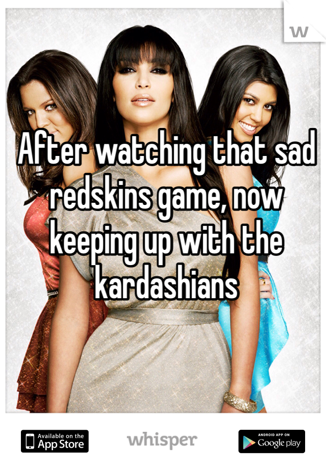 After watching that sad redskins game, now keeping up with the kardashians