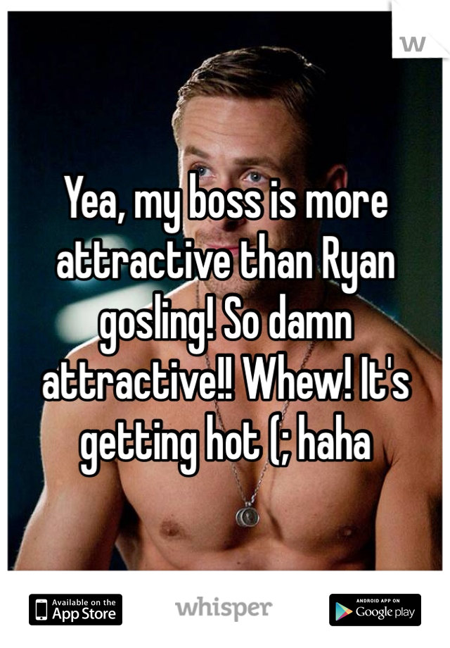 Yea, my boss is more attractive than Ryan gosling! So damn attractive!! Whew! It's getting hot (; haha
