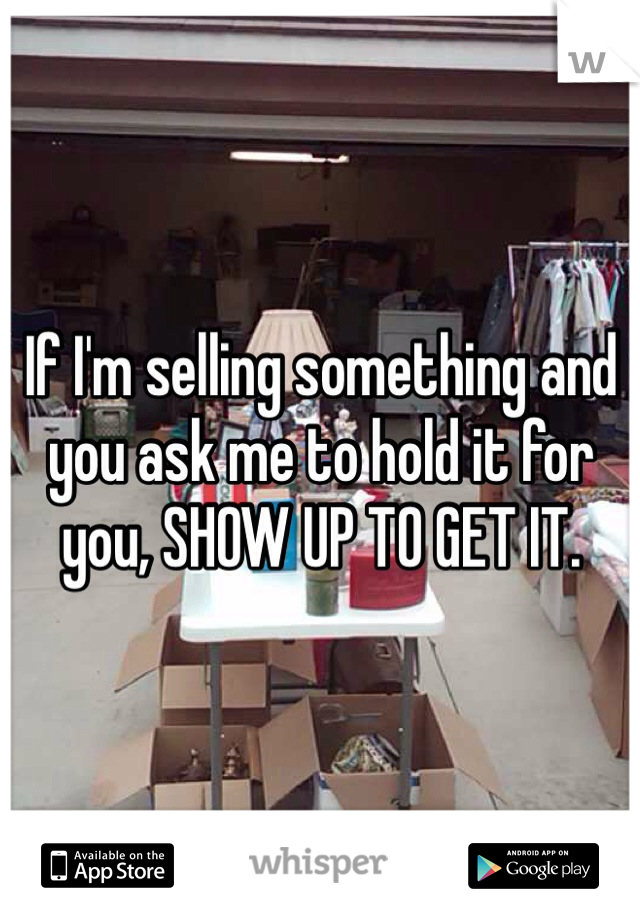 If I'm selling something and you ask me to hold it for you, SHOW UP TO GET IT.