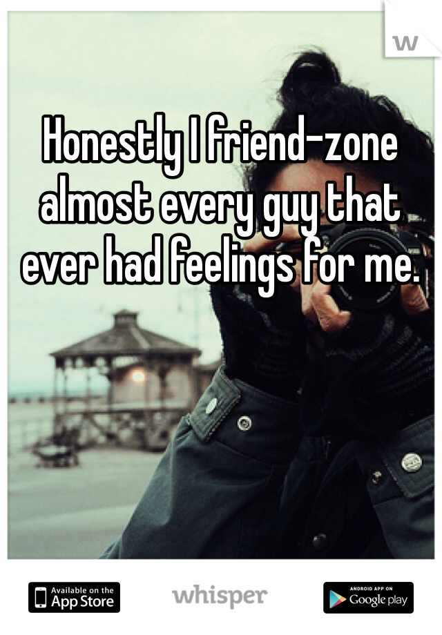 Honestly I friend-zone almost every guy that ever had feelings for me.