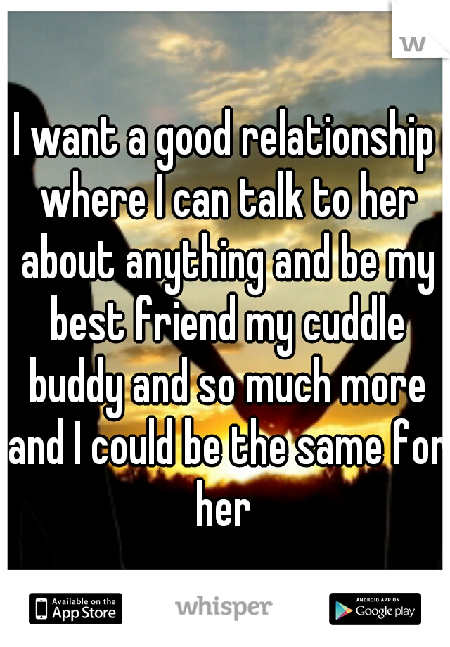 I want a good relationship where I can talk to her about anything and be my best friend my cuddle buddy and so much more and I could be the same for her