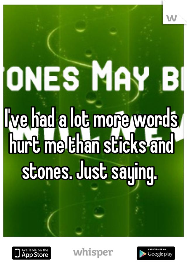 I've had a lot more words hurt me than sticks and stones. Just saying.