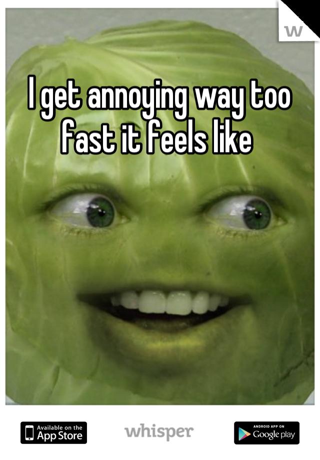I get annoying way too fast it feels like