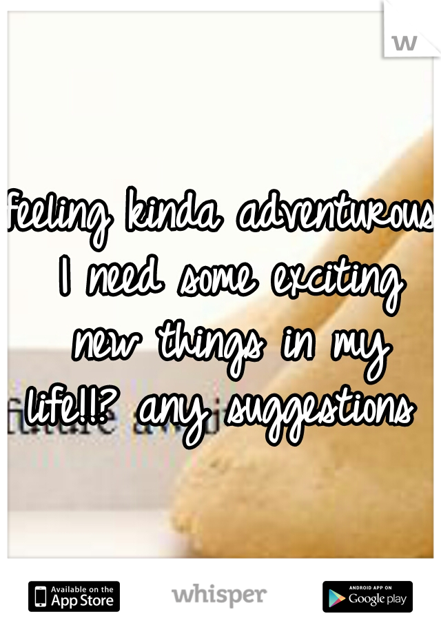 feeling kinda adventurous I need some exciting new things in my life!!? any suggestions