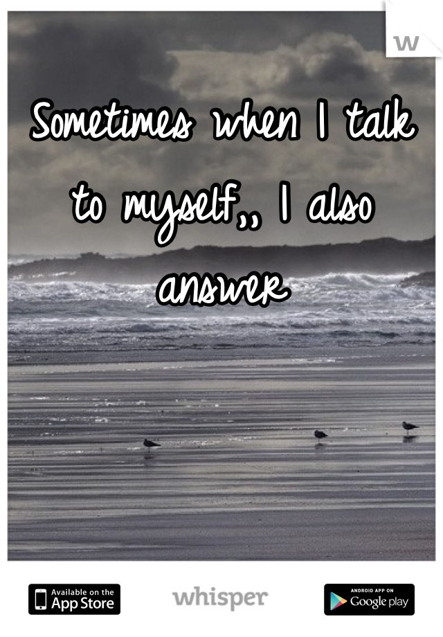 Sometimes when I talk to myself,, I also answer