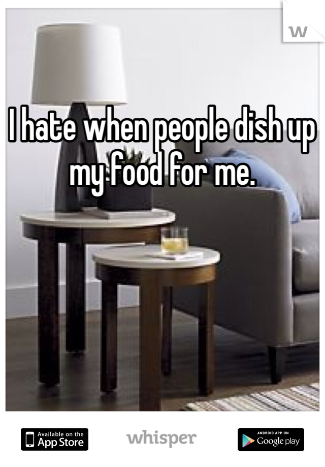 I hate when people dish up my food for me.