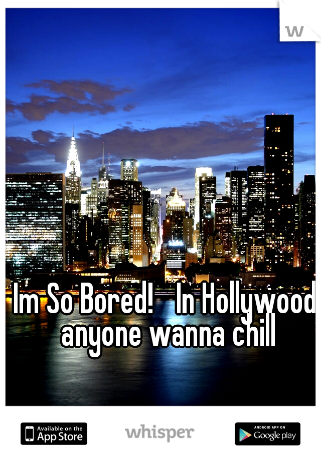Im So Bored!  In Hollywood anyone wanna chill