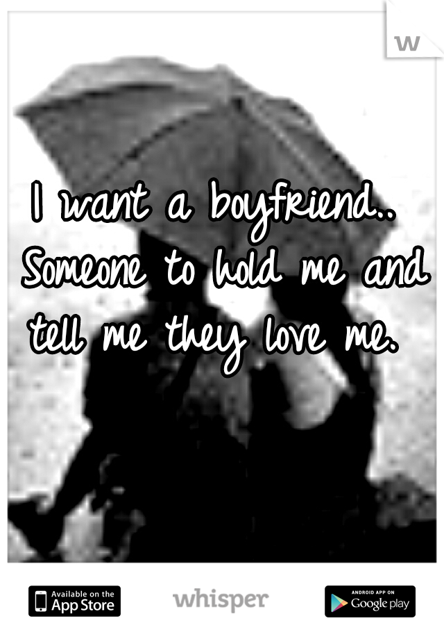 I want a boyfriend.. Someone to hold me and tell me they love me.
