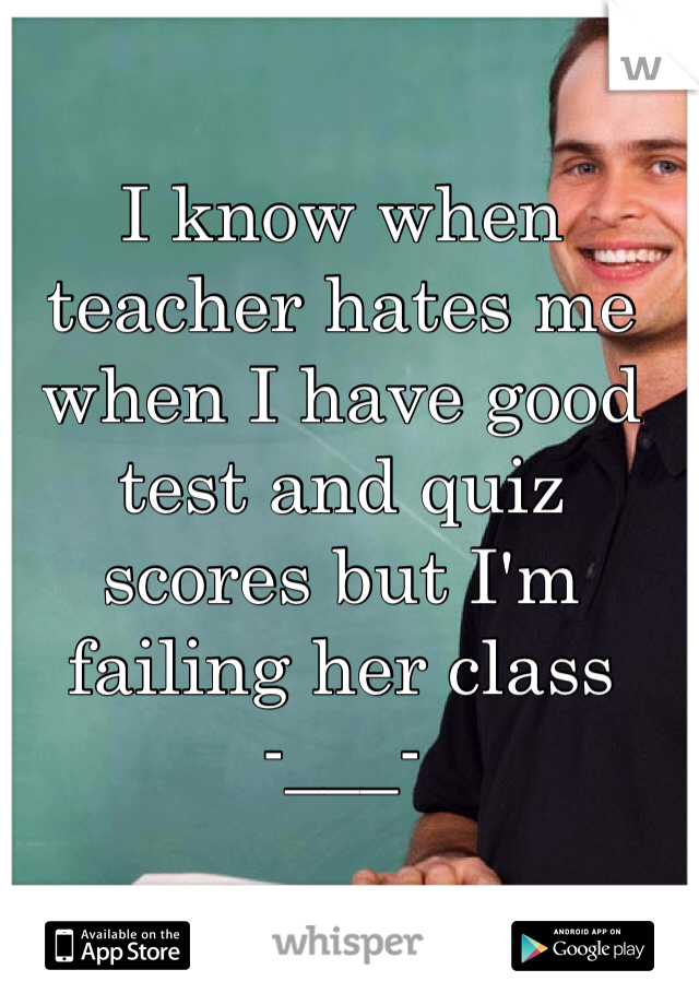 I know when teacher hates me when I have good test and quiz scores but I'm failing her class  -___-