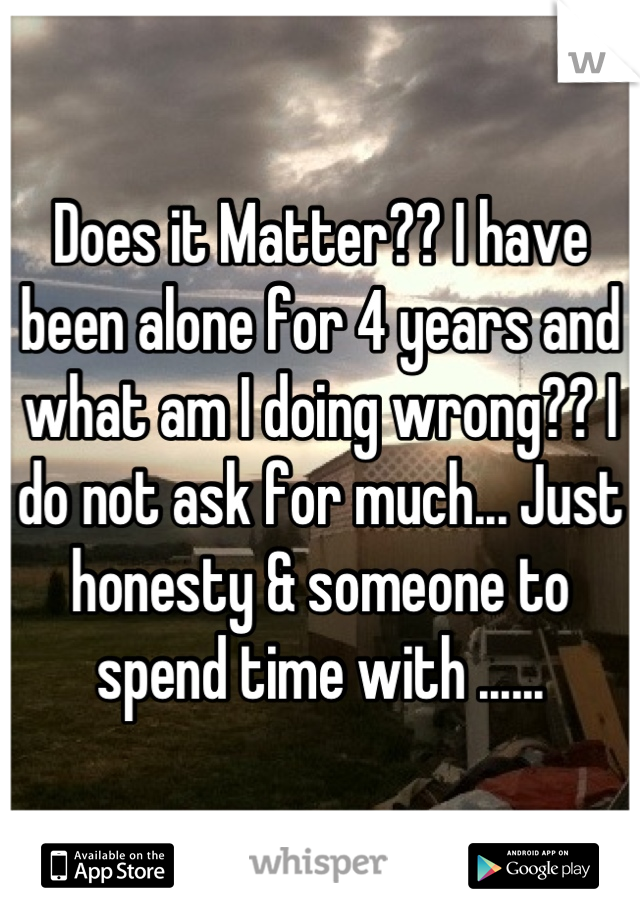 Does it Matter?? I have been alone for 4 years and what am I doing wrong?? I do not ask for much... Just honesty & someone to spend time with ......