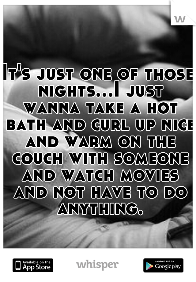 It's just one of those nights...I just wanna take a hot bath and curl up nice and warm on the couch with someone and watch movies and not have to do anything.
