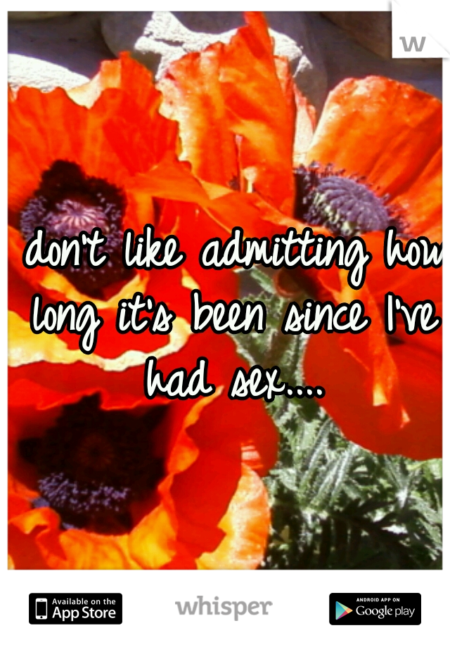 I don't like admitting how long it's been since I've had sex....