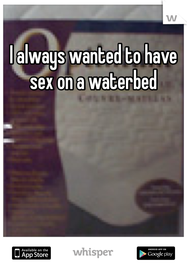 I always wanted to have sex on a waterbed