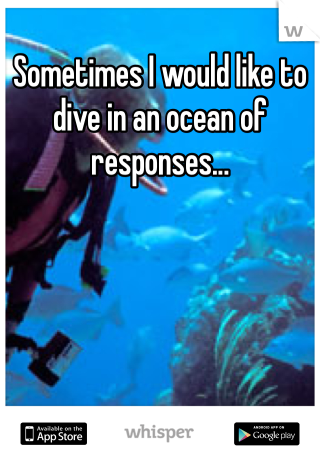 Sometimes I would like to dive in an ocean of responses...