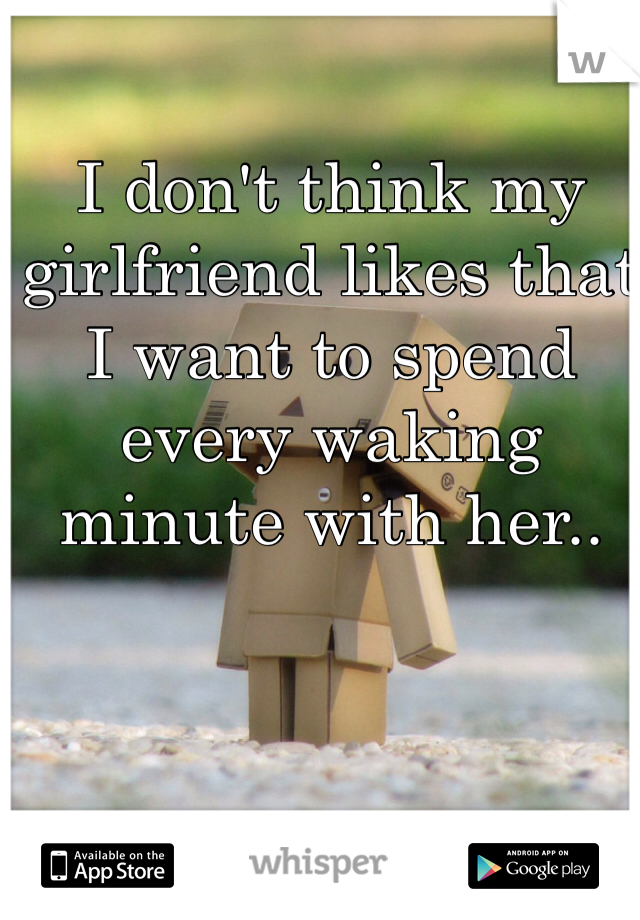 I don't think my girlfriend likes that I want to spend every waking minute with her..