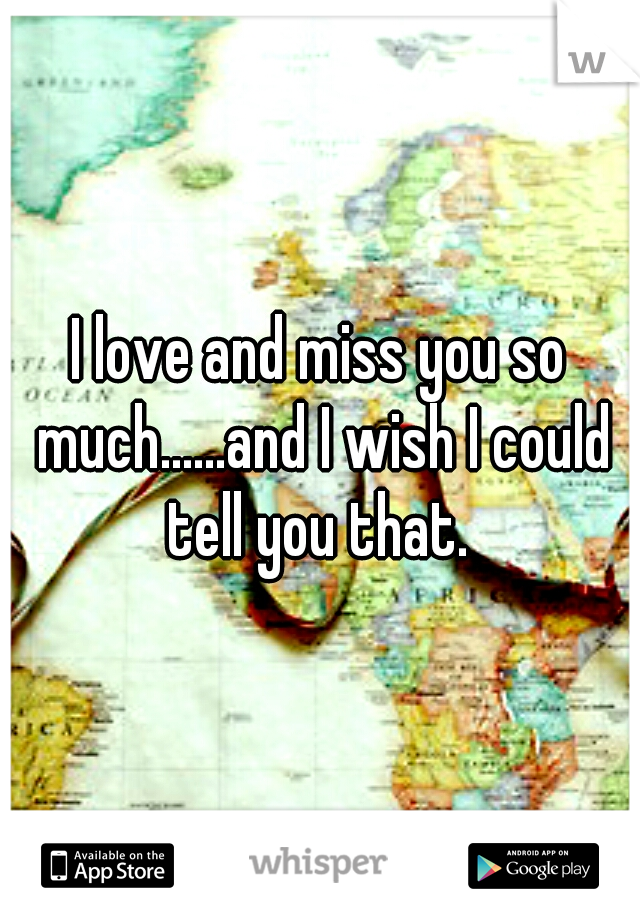 I love and miss you so much......and I wish I could tell you that.
