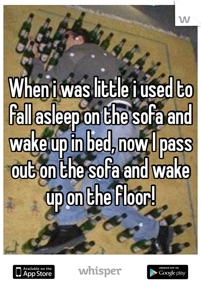 When i was little i used to fall asleep on the sofa and wake up in bed, now I pass out on the sofa and wake up on the floor!