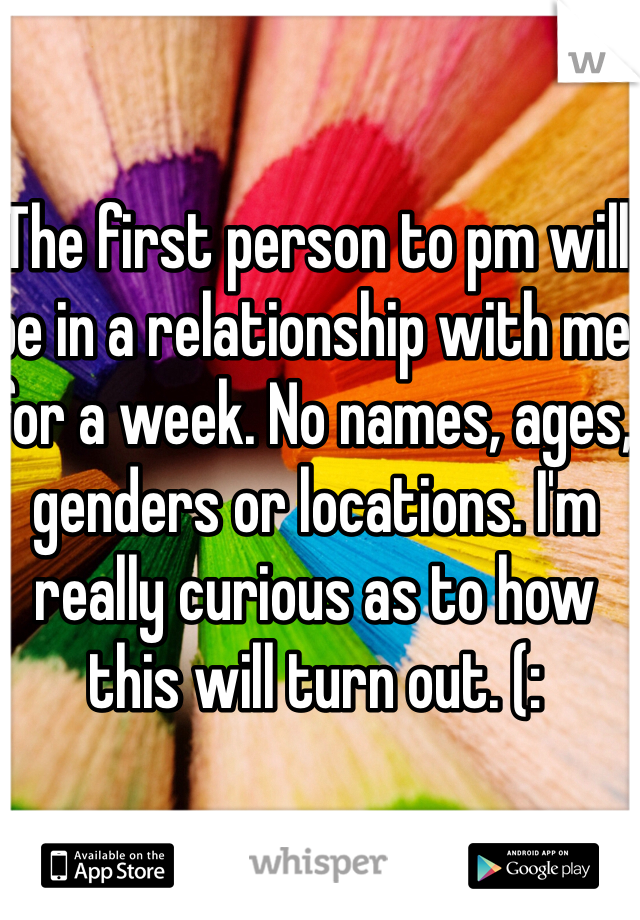 The first person to pm will be in a relationship with me for a week. No names, ages, genders or locations. I'm really curious as to how this will turn out. (: