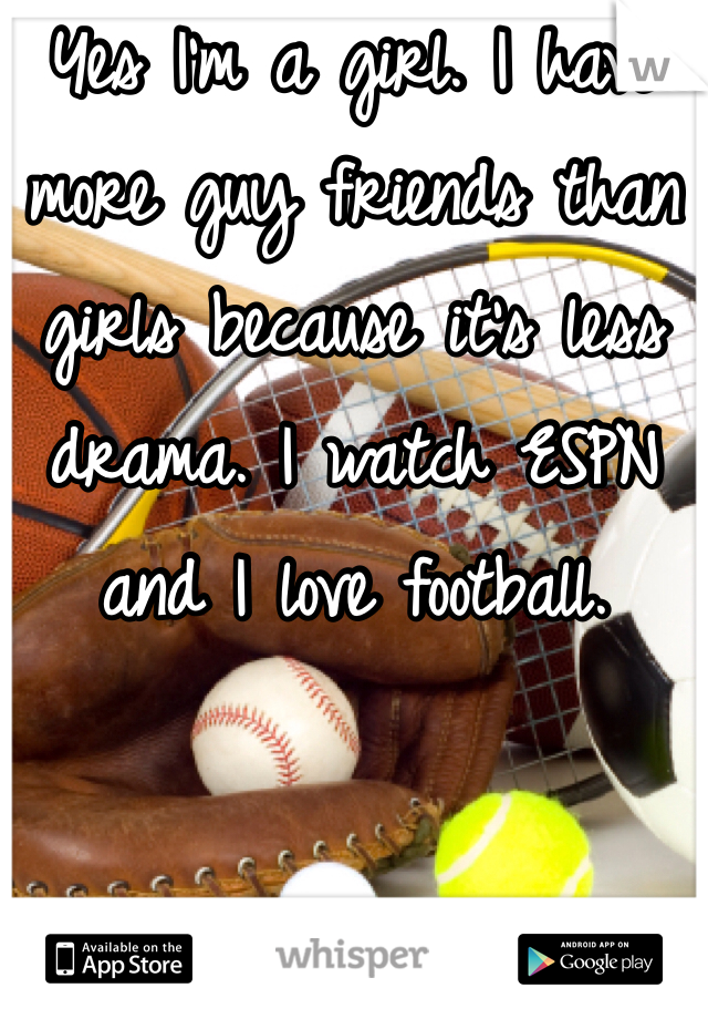 Yes I'm a girl. I have more guy friends than girls because it's less drama. I watch ESPN and I love football.