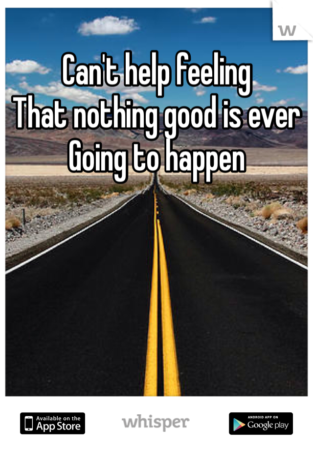 Can't help feeling That nothing good is ever Going to happen