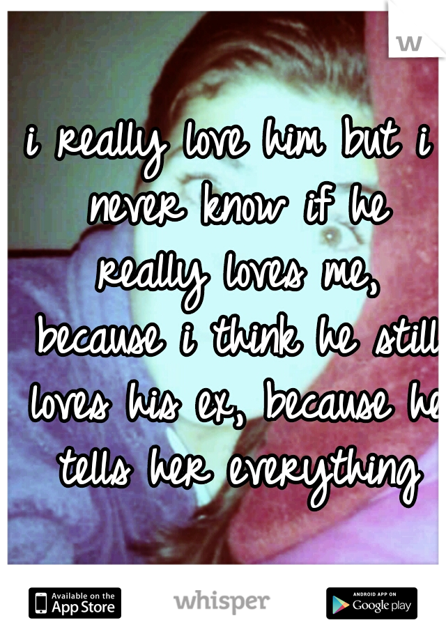 i really love him but i never know if he really loves me, because i think he still loves his ex, because he tells her everything