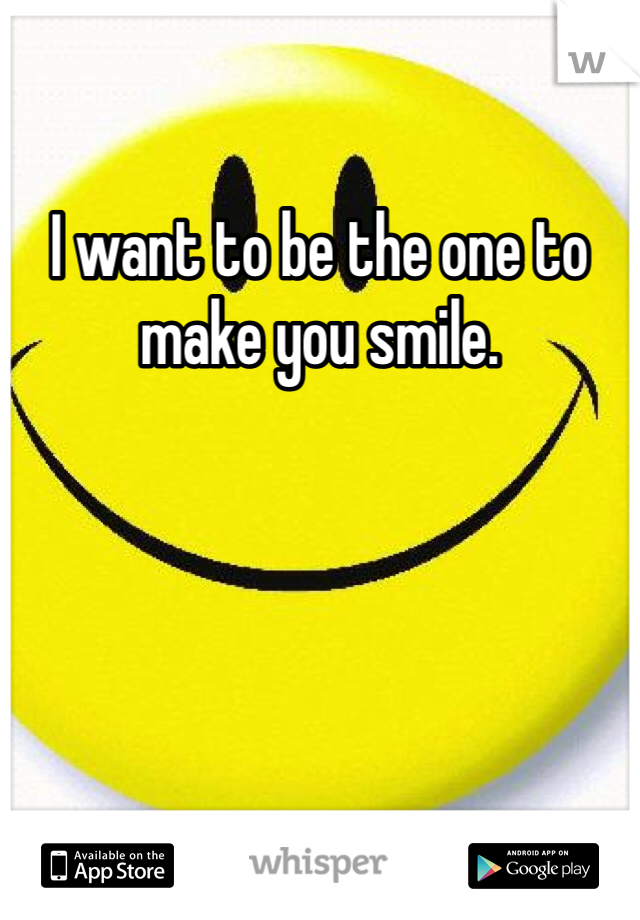 I want to be the one to make you smile.