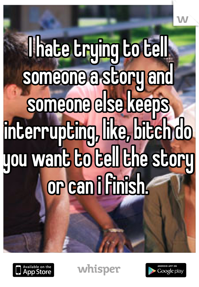 I hate trying to tell someone a story and someone else keeps interrupting, like, bitch do you want to tell the story or can i finish.