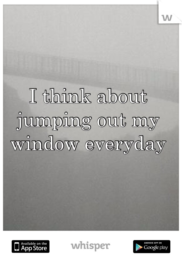 I think about jumping out my window everyday