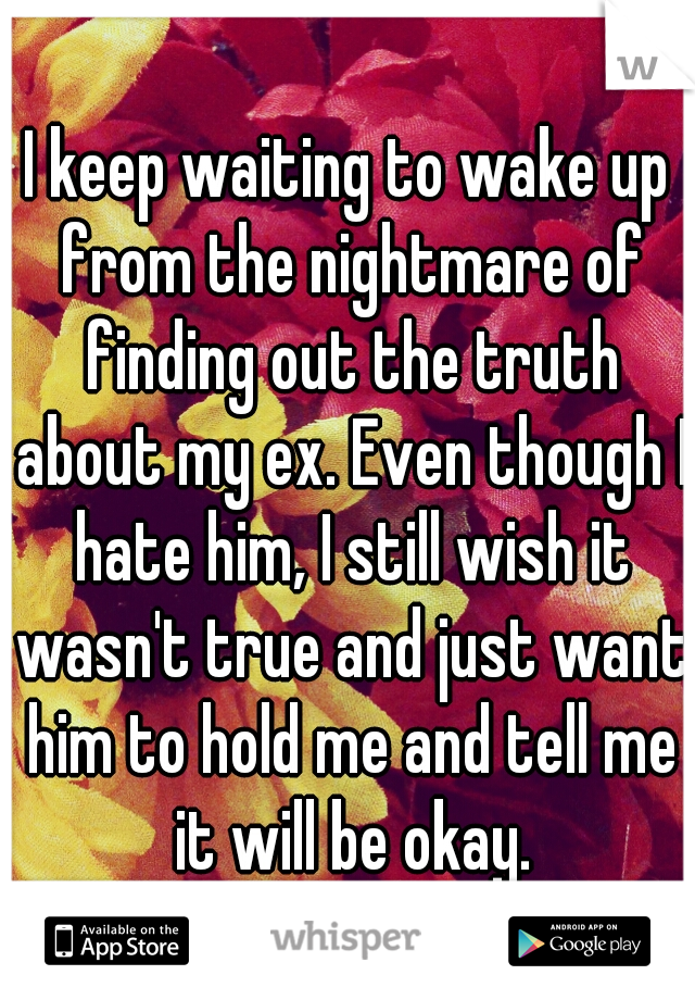 I keep waiting to wake up from the nightmare of finding out the truth about my ex. Even though I hate him, I still wish it wasn't true and just want him to hold me and tell me it will be okay.