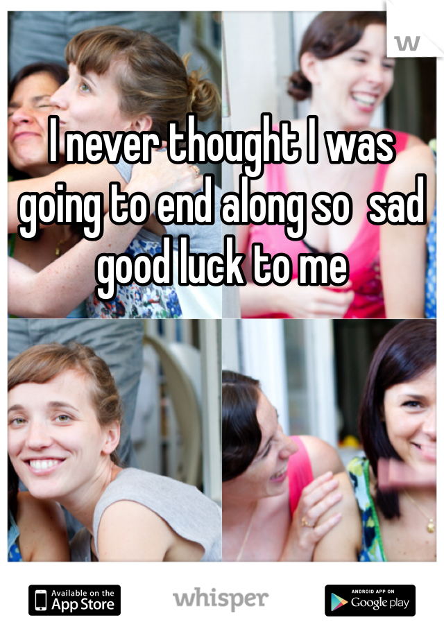 I never thought I was going to end along so  sad good luck to me