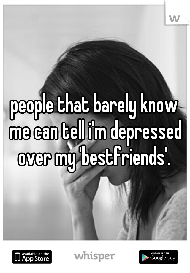 people that barely know me can tell i'm depressed over my 'bestfriends'.