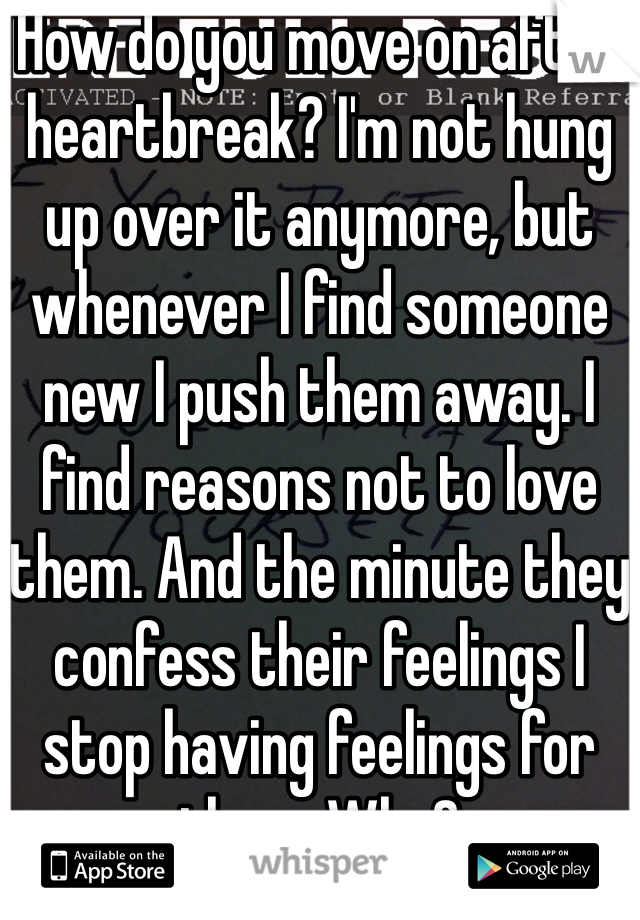 How do you move on after heartbreak? I'm not hung up over it anymore, but whenever I find someone new I push them away. I find reasons not to love them. And the minute they confess their feelings I stop having feelings for them. Why?