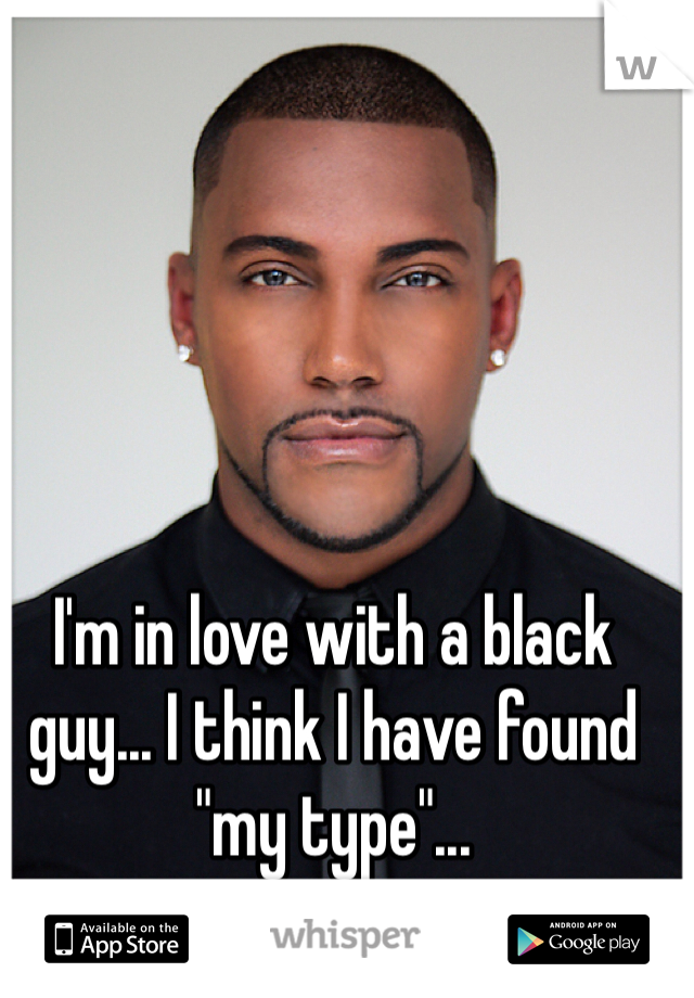 """I'm in love with a black guy... I think I have found """"my type""""..."""