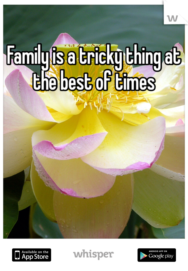 Family is a tricky thing at the best of times