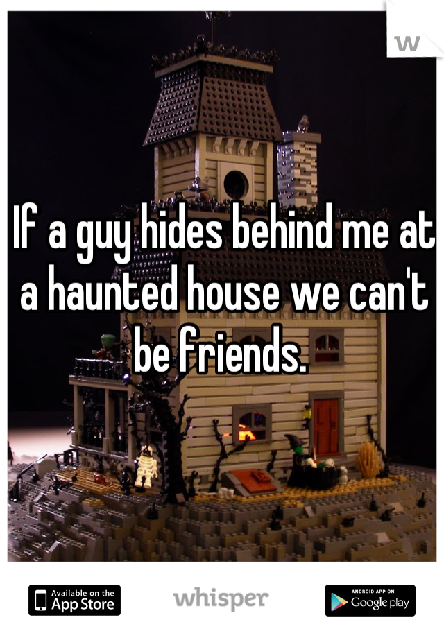 If a guy hides behind me at a haunted house we can't be friends.