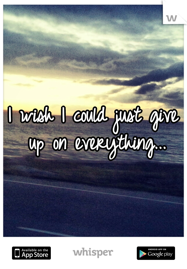 I wish I could just give up on everything...