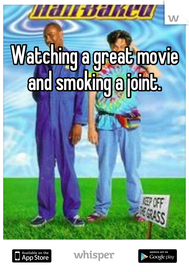 Watching a great movie and smoking a joint.