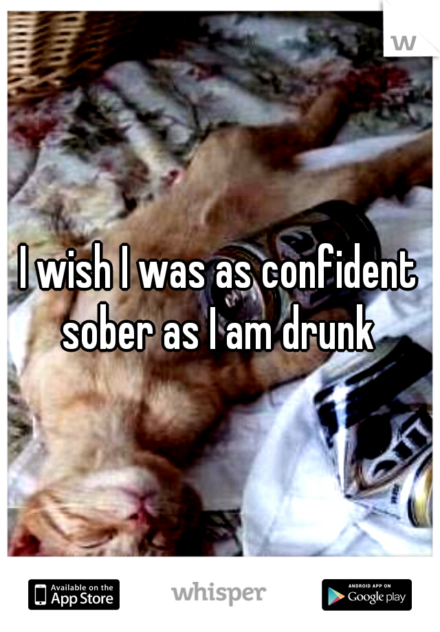 I wish I was as confident sober as I am drunk